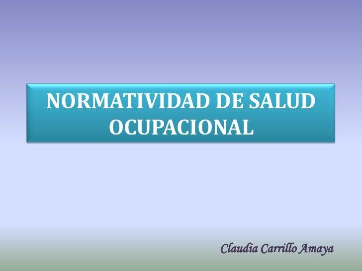 NORMATIVIDAD DE SALUD    OCUPACIONAL             Claudia Carrillo Amaya