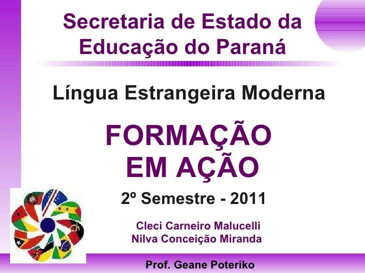 FORMAÇÃO  EM AÇÃO Língua Estrangeira Moderna Secretaria de Estado da Educação do Paraná 2º Semestre - 2011 Prof. Geane Pot...