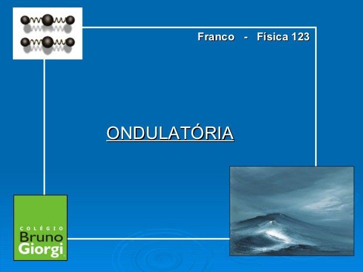 ONDULATÓRIA Franco  -  Física 123