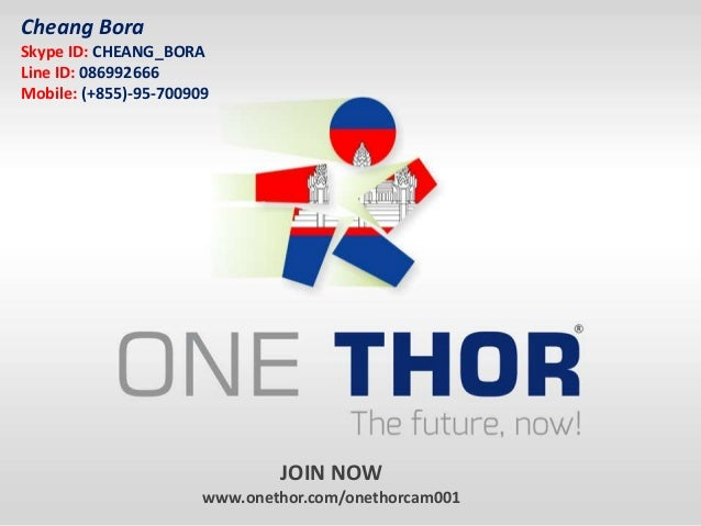 JOIN NOW www.onethor.com/onethorcam001 Cheang Bora Skype ID: CHEANG_BORA Line ID: 086992666 Mobile: (+855)-95-700909