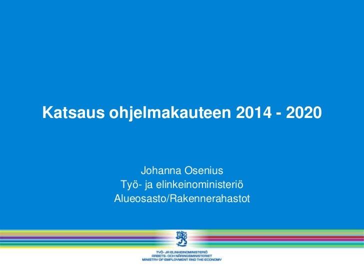 Katsaus ohjelmakauteen 2014 - 2020             Johanna Osenius         Työ- ja elinkeinoministeriö        Alueosasto/Raken...