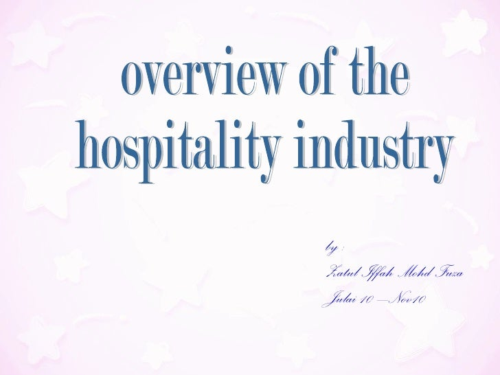 by :  Zatul Iffah Mohd Fuza Julai 10 –Nov10 overview of the  hospitality industry