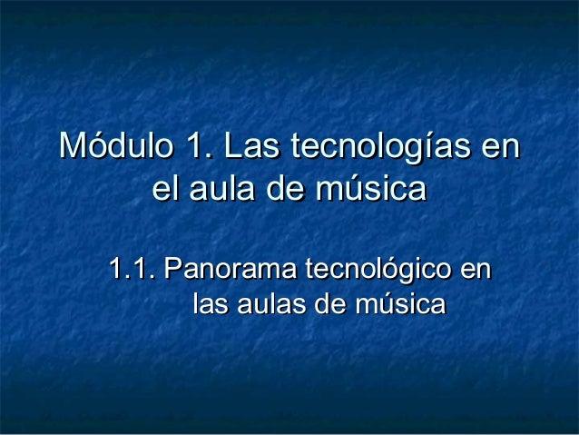 Módulo 1. Las tecnologías en     el aula de música  1.1. Panorama tecnológico en         las aulas de música
