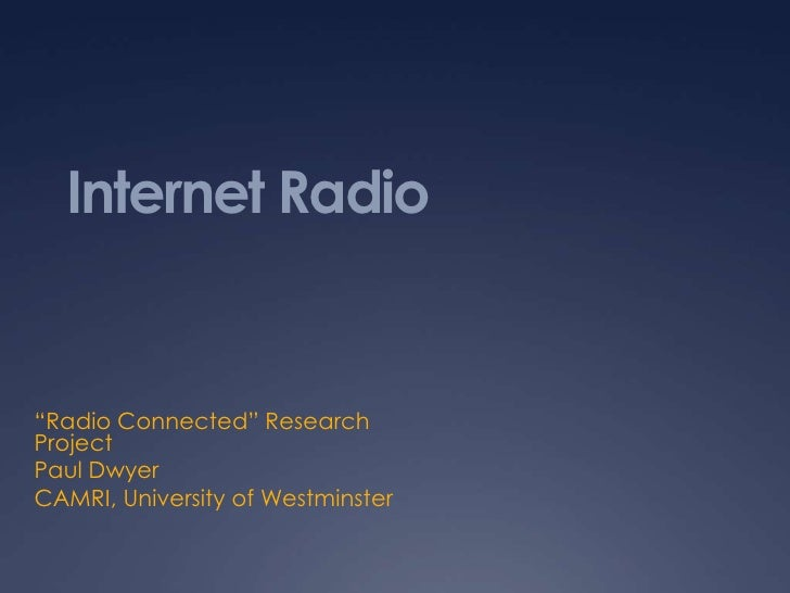 "Internet Radio""Radio Connected"" ResearchProjectPaul DwyerCAMRI, University of Westminster"