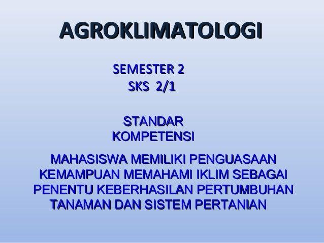 AGROKLIMATOLOGI SEMESTER 2 SKS 2/1 STANDAR KOMPETENSI MAHASISWA MEMILIKI PENGUASAAN KEMAMPUAN MEMAHAMI IKLIM SEBAGAI PENEN...