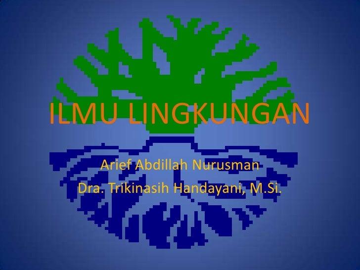 ILMU LINGKUNGAN    Arief Abdillah Nurusman Dra. Trikinasih Handayani, M.Si.