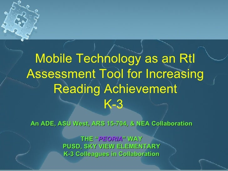 Mobile Technology as an RtI Assessment Tool for Increasing Reading Achievement K-3  An ADE, ASU West, ARS 15-704, & NEA Co...