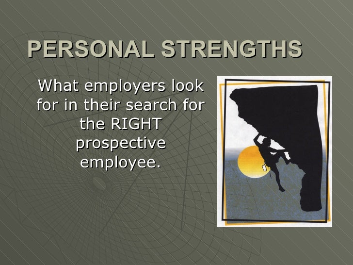 PERSONAL STRENGTHS What employers look for in their search for the RIGHT prospective employee.