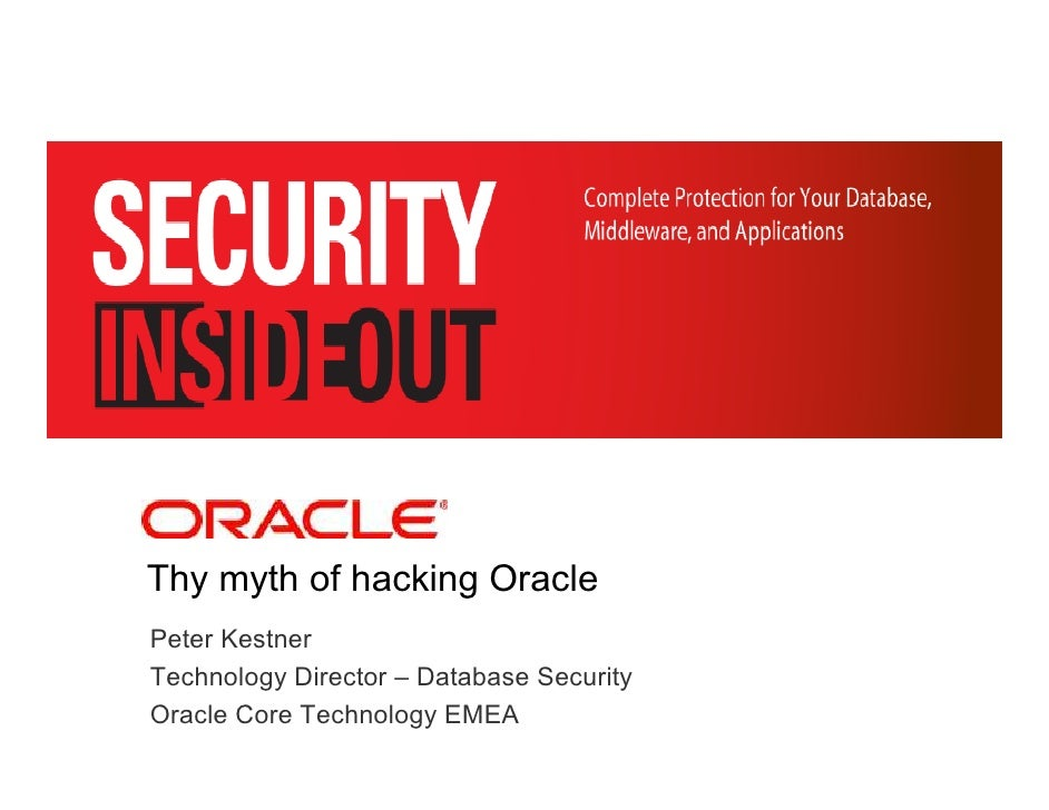 <Insert Picture Here>     Thy myth of hacking Oracle Peter Kestner Technology Director – Database Security Oracle Core Tec...