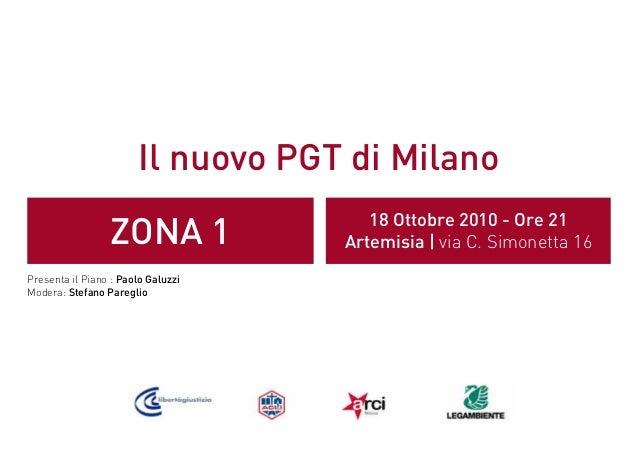 Il nuovo PGT di Milano ZONA 1 18 Ottobre 2010 - Ore 21 Artemisia | via C. Simonetta 16 Presenta il Piano : Paolo Galuzzi M...