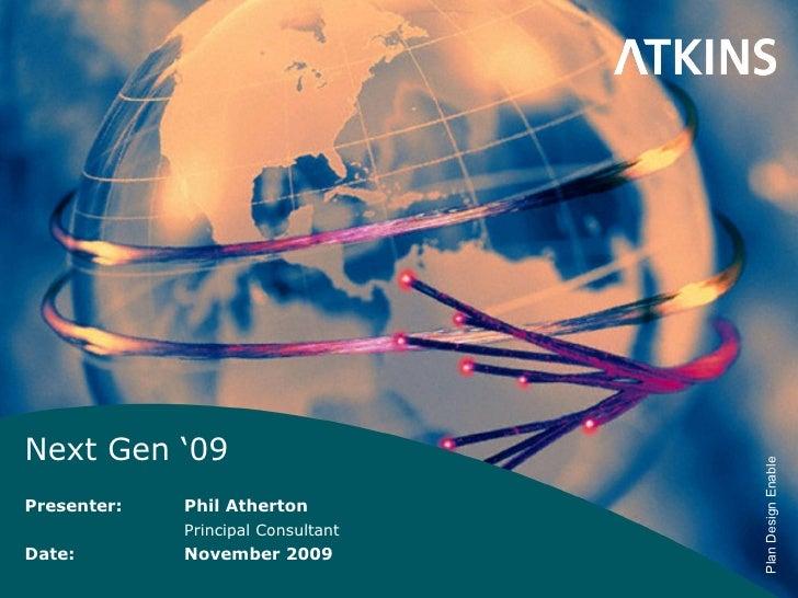 Next Gen '09 Presenter: Phil Atherton Principal Consultant Date: November 2009
