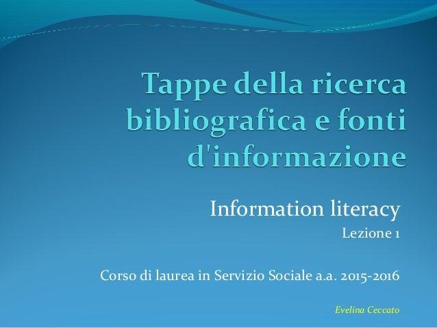 Information literacy Lezione 1 Corso di laurea in Servizio Sociale a.a. 2015-2016 Evelina Ceccato