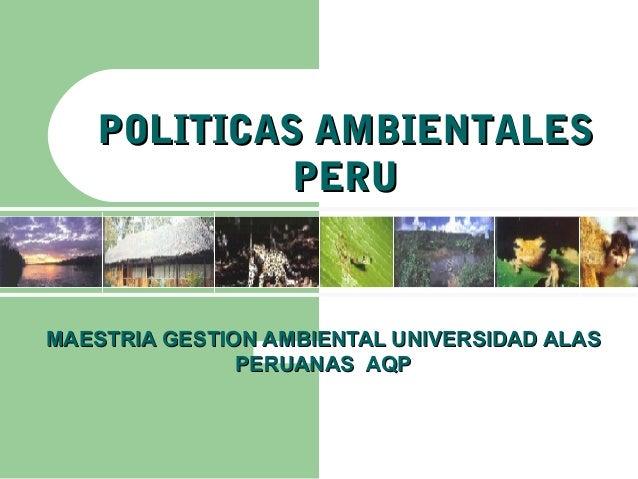 POLITICAS AMBIENTALES            PERUMAESTRIA GESTION AMBIENTAL UNIVERSIDAD ALAS               PERUANAS AQP