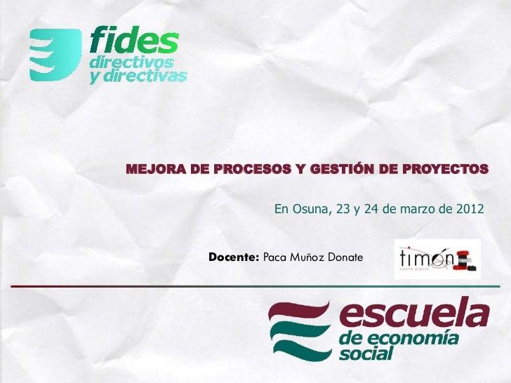 MEJORA DE PROCESOS Y GESTIÓN DE PROYECTOS                    En Osuna, 23 y 24 de marzo de 2012         Docente: Paca Muño...