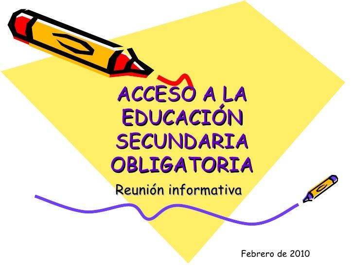 ACCESO A LA EDUCACIÓN SECUNDARIA OBLIGATORIA Reunión informativa Febrero de 2010