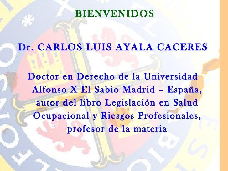 BIENVENIDOSDr. CARLOS LUIS AYALA CACERES Doctor en Derecho de la Universidad  Alfonso X El Sabio Madrid – España,   autor ...
