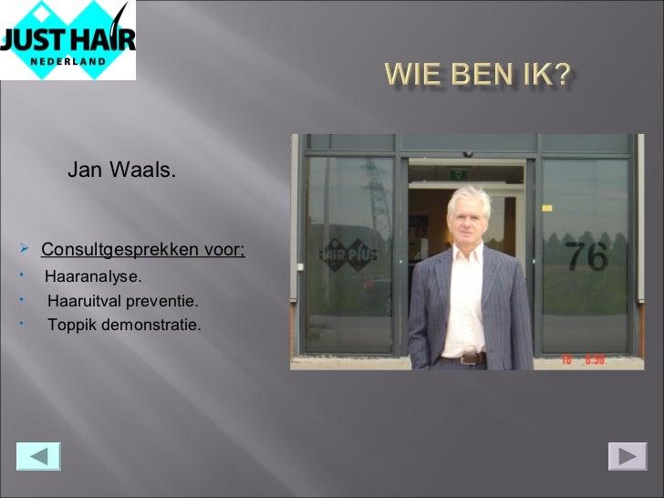 Jan Waals.   Consultgesprekken voor;•   Haaranalyse.•   Haaruitval preventie.•   Toppik demonstratie.