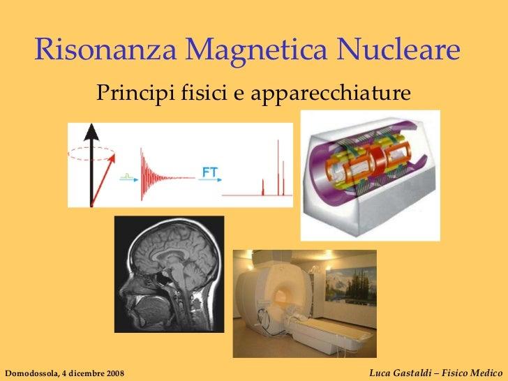 Risonanza Magnetica Nucleare                     Principi fisici e apparecchiatureDomodossola, 4 dicembre 2008            ...