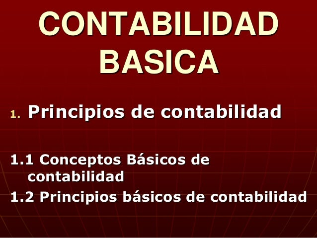 CONTABILIDAD         BASICA1.   Principios de contabilidad1.1 Conceptos Básicos de  contabilidad1.2 Principios básicos de ...