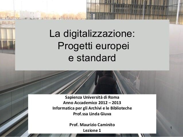 La digitalizzazione:  Progetti europei    e standard      Sapienza Università di Roma     Anno Accademico 2012 – 2013Infor...