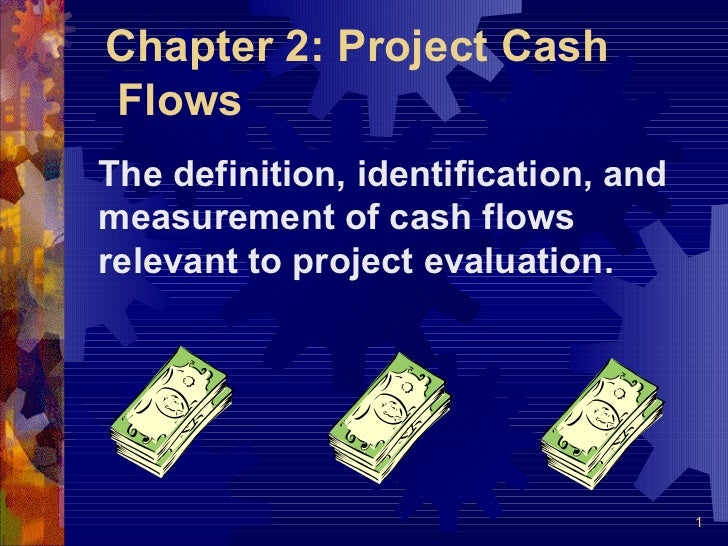 Chapter 2: Project CashFlowsThe definition, identification, andmeasurement of cash flowsrelevant to project evaluation.   ...