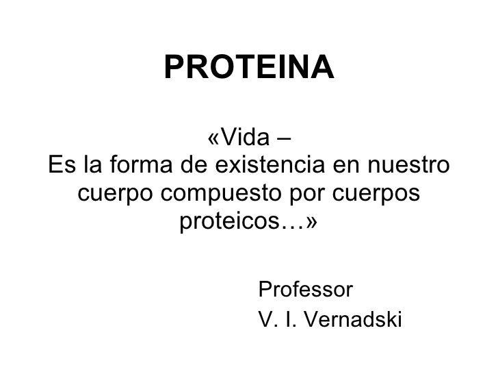PROTEINA «Vida – Es la forma de existencia en nuestro cuerpo compuesto por cuerpos proteicos…» <ul><li>Professor </li></ul...