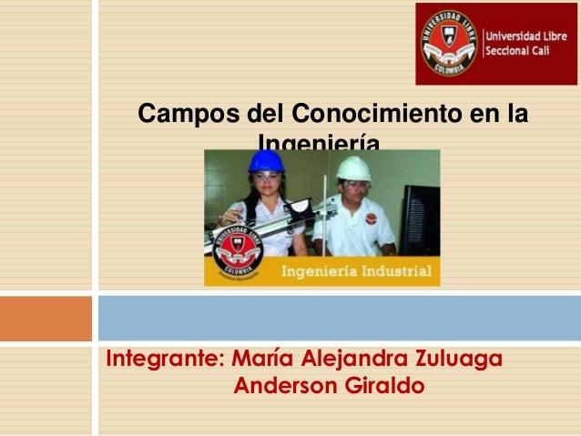 Campos del Conocimiento en laIngenieríaIntegrante: María Alejandra ZuluagaAnderson Giraldo