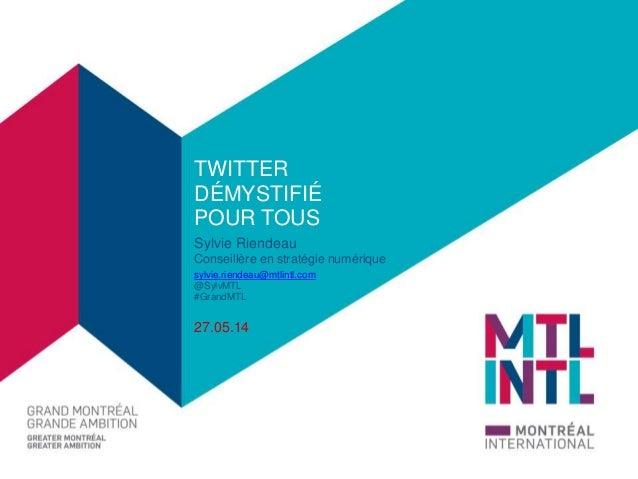 TWITTER  DÉMYSTIFIÉ  POUR TOUS  Sylvie Riendeau  Conseillère en stratégie numérique  sylvie.riendeau@mtlintl.com  @SylvMTL...