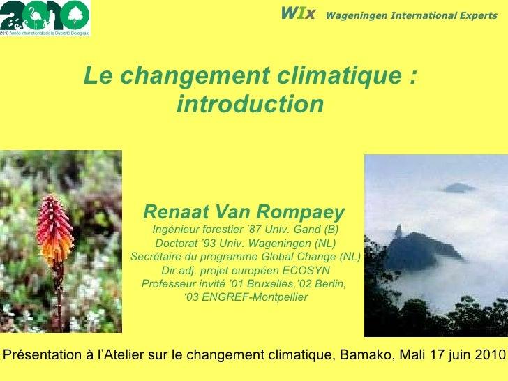 Le changement climatique: introduction Renaat Van Rompaey   Ingénieur forestier '87 Univ. Gand (B) Doctorat '93 Univ. Wag...
