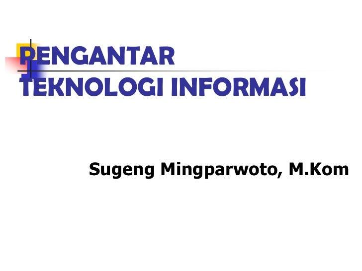 PENGANTARTEKNOLOGI INFORMASI    Sugeng Mingparwoto, M.Kom