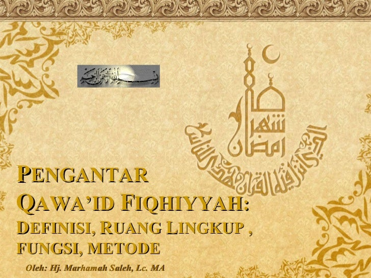 Oleh: Hj. Marhamah Saleh, Lc. MA P ENGANTAR Q AWA'ID  F IQHIYYAH: D EFINISI,  R UANG  L INGKUP , FUNGSI, METODE