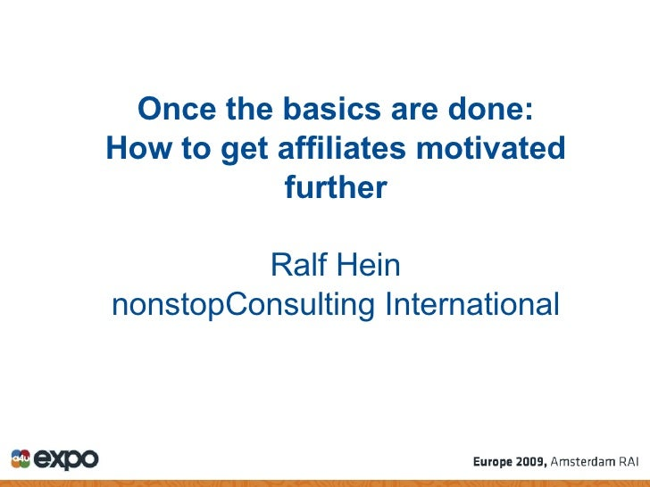 Once the basics are done: How to get affiliates motivated further Ralf Hein nonstopConsulting International