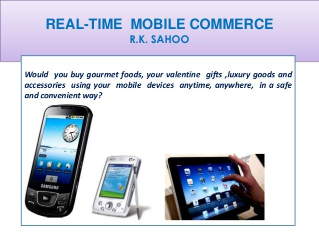 REAL-TIME MOBILE COMMERCE                          R.K. SAHOOWould you buy gourmet foods, your valentine gifts ,luxury goo...