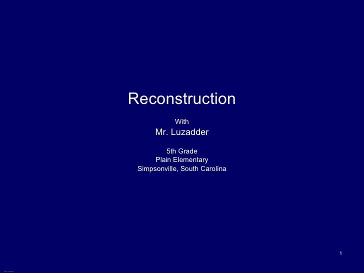 Reconstruction With Mr. Luzadder 5th Grade Plain Elementary Simpsonville, South Carolina