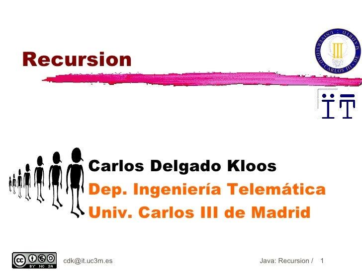 Recursion Carlos Delgado Kloos Dep. Ingeniería Telemática Univ. Carlos III de Madrid [email_address] Java: Recursion /