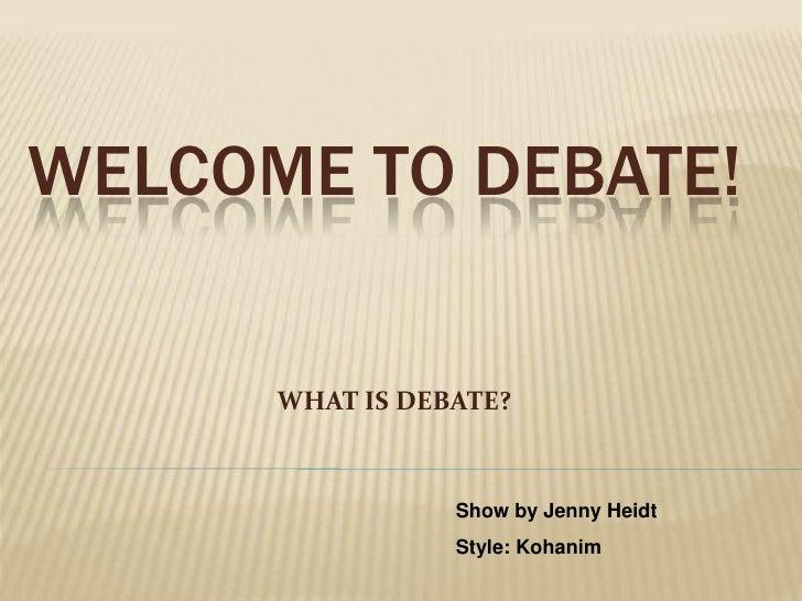WELCOME TO DEBATE!        WHAT IS DEBATE?                     Show by Jenny Heidt                  Style: Kohanim