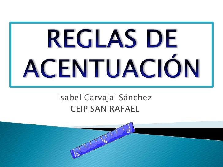 REGLAS DE ACENTUACIÓN<br />Isabel Carvajal Sánchez<br />CEIP SAN RAFAEL<br />
