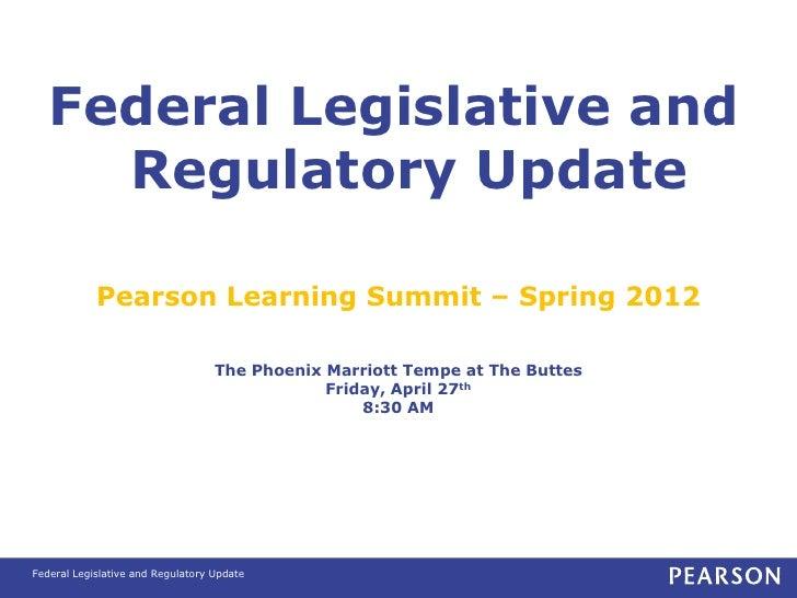 Federal Legislative and     Regulatory Update            Pearson Learning Summit – Spring 2012                            ...