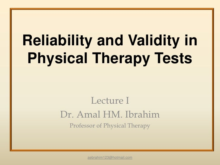 Reliability and Validity inPhysical Therapy Tests           Lecture I     Dr. Amal HM. Ibrahim       Professor of Physical...