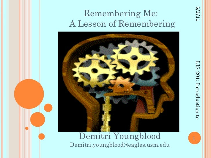 Remembering Me:  A Lesson of Remembering Demitri Youngblood [email_address] LIS 201: Introduction to Information Literacy ...