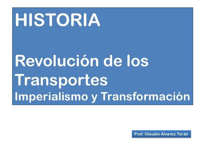 HISTORIARevolución de losTransportesImperialismo y Transformación                   Prof. Claudio Alvarez Terán