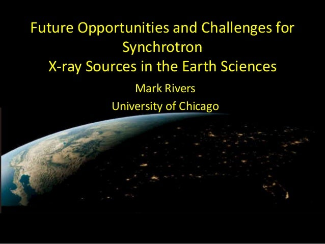 Future Opportunities and Challenges for Synchrotron X-ray Sources in the Earth Sciences Mark Rivers University of Chicago