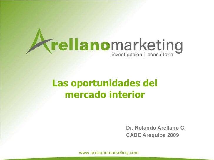 Las oportunidades del mercado interior Dr. Rolando Arellano C.  CADE Arequipa 2009