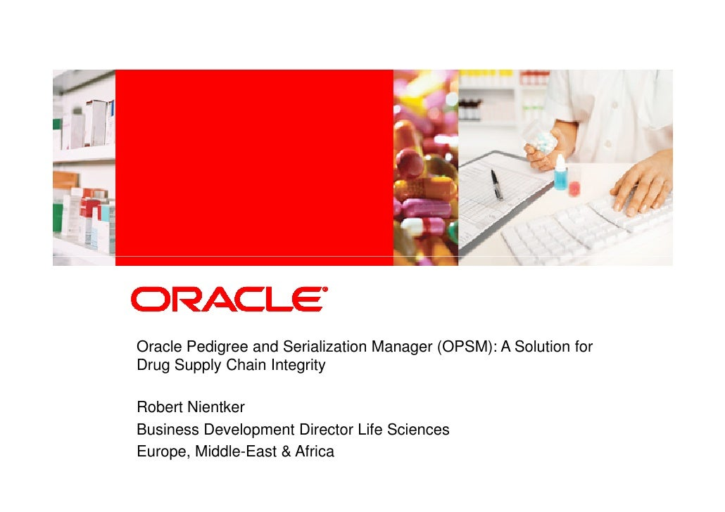 Oracle Pedigree and Serialization Manager (OPSM): A Solution for Drug Supply Chain Integrity  Robert Nientker Business Dev...