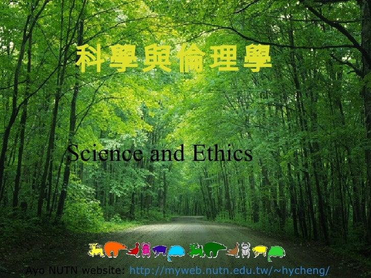科學與倫理學 Science and Ethics Ayo NUTN website:   http://myweb.nutn.edu.tw/~hycheng/