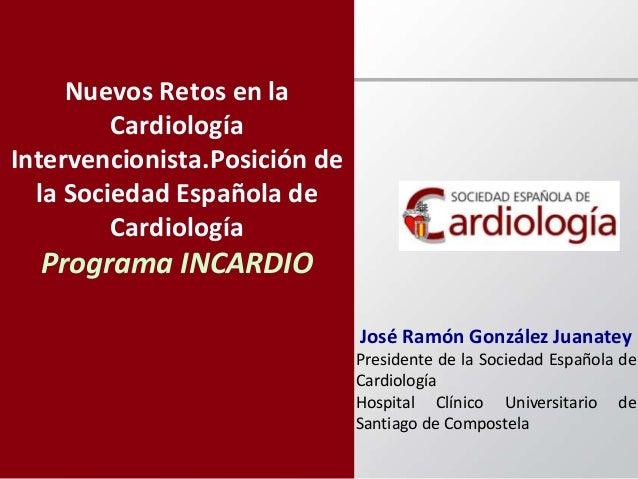 Nuevos Retos en la Cardiología Intervencionista.Posición de la Sociedad Española de Cardiología Programa INCARDIO José Ram...