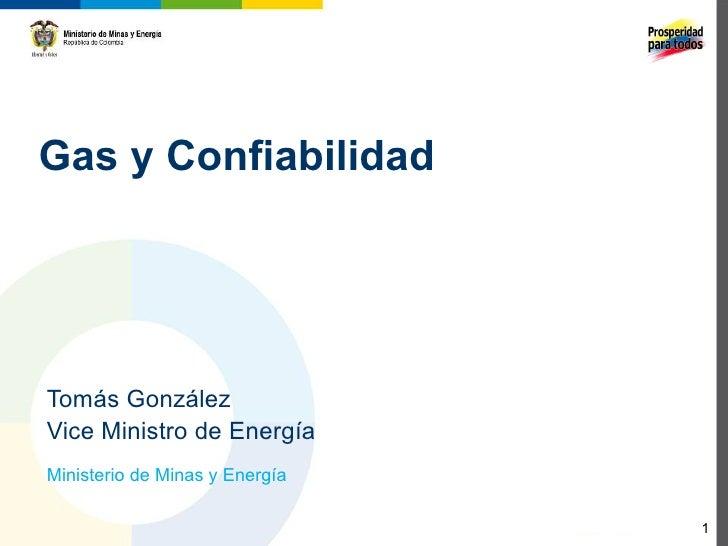 Gas y ConfiabilidadTomás GonzálezVice Ministro de EnergíaMinisterio de Minas y Energía                                1