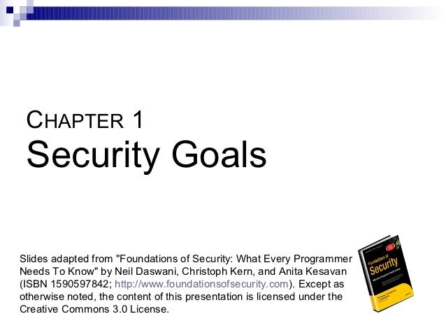 """CHAPTER 1 Security GoalsSlides adapted from """"Foundations of Security: What Every ProgrammerNeeds To Know"""" by Neil Daswani,..."""