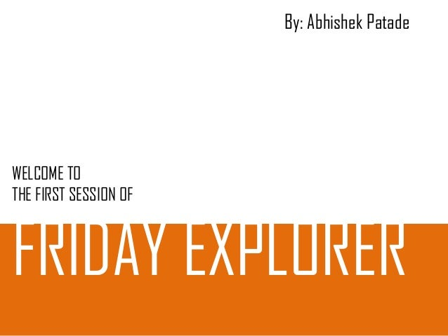 By: Abhishek Patade  WELCOME TO THE FIRST SESSION OF  FRIDAY EXPLORER
