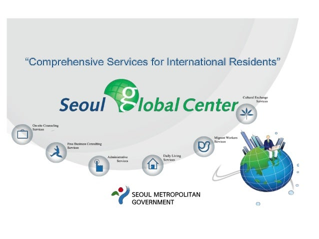 Seoul Global Center• 2008년 서울시에서 설립한 외국인 종합지원기관• 원스톱 서비스다국어 종합상담    교육프로그램통합행정서비스     다문화서비스문화교류 프로그램   글로벌빌리지센터